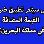 متى سيتم تطبيق ضريبة القيمة المضافة في مملكة البحرين؟