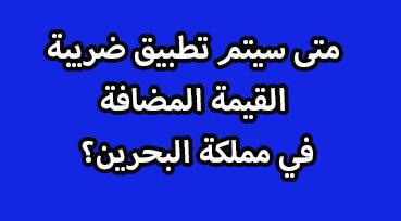 تطبيق ضريبة القيمة المضافة متى سيتم تطبيق الضريبة المضافة في البحرين