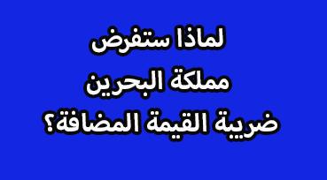 فرض ضريبة القيمة المضافة التزام مملكة البحرين بالاتفاقية الموحدة للضريبة المضافة