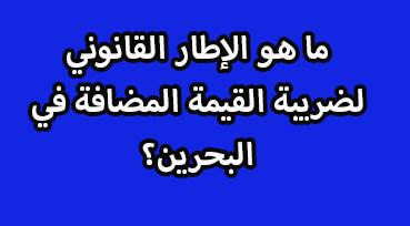 قانون ضريبة القيمة المضافة الإطار القانوني للضريبة المضافة في البحرين